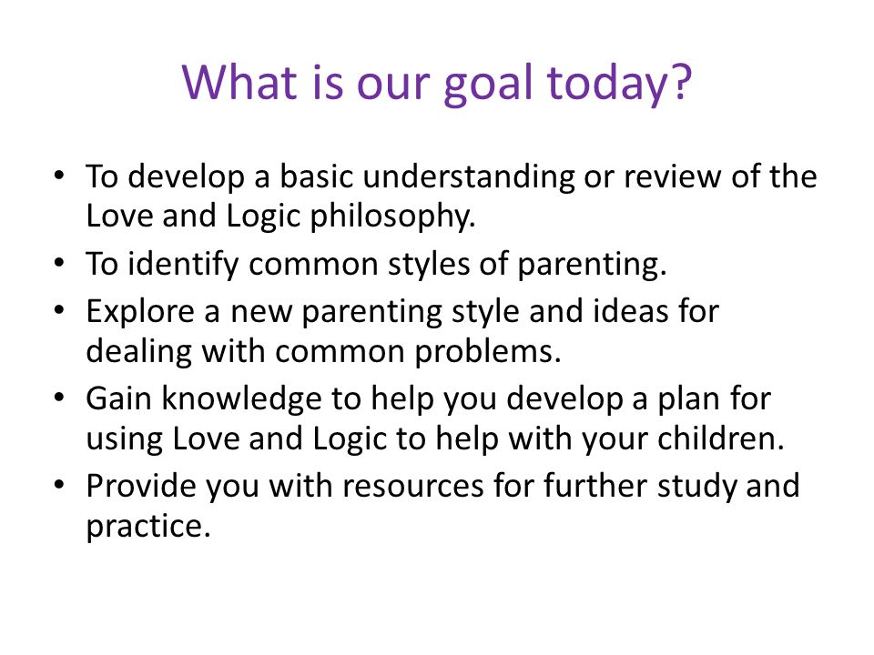 What is our goal today To develop a basic understanding or review of the Love and Logic philosophy.