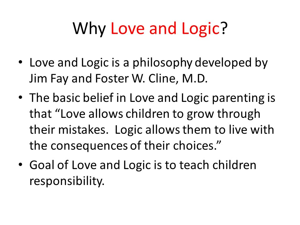 Why Love and Logic Love and Logic is a philosophy developed by Jim Fay and Foster W. Cline, M.D.