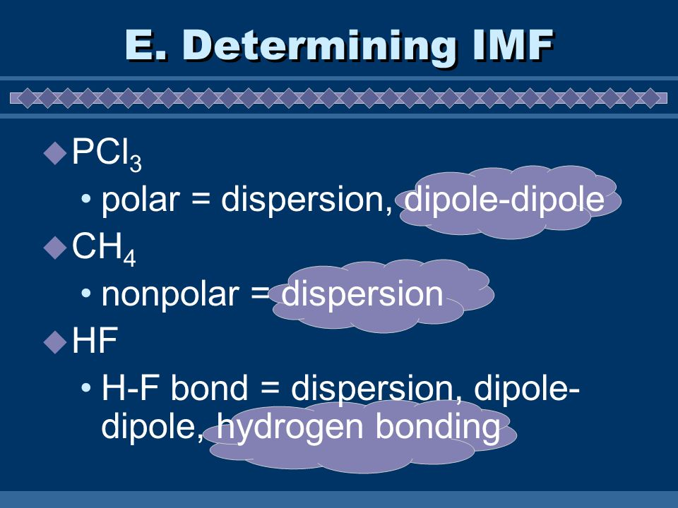 E. Determining IMF PCl3 polar = dispersion, dipole-dipole CH4