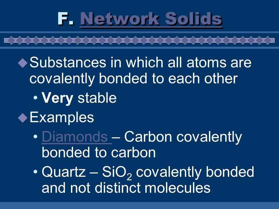 F. Network Solids Substances in which all atoms are covalently bonded to each other. Very stable. Examples.