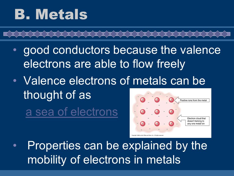 B. Metals good conductors because the valence electrons are able to flow freely. Valence electrons of metals can be thought of as.