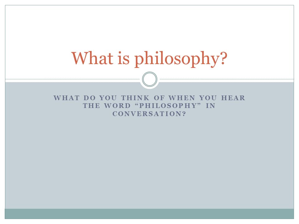 What is philosophy What do you think of when you hear the word Philosophy in conversation