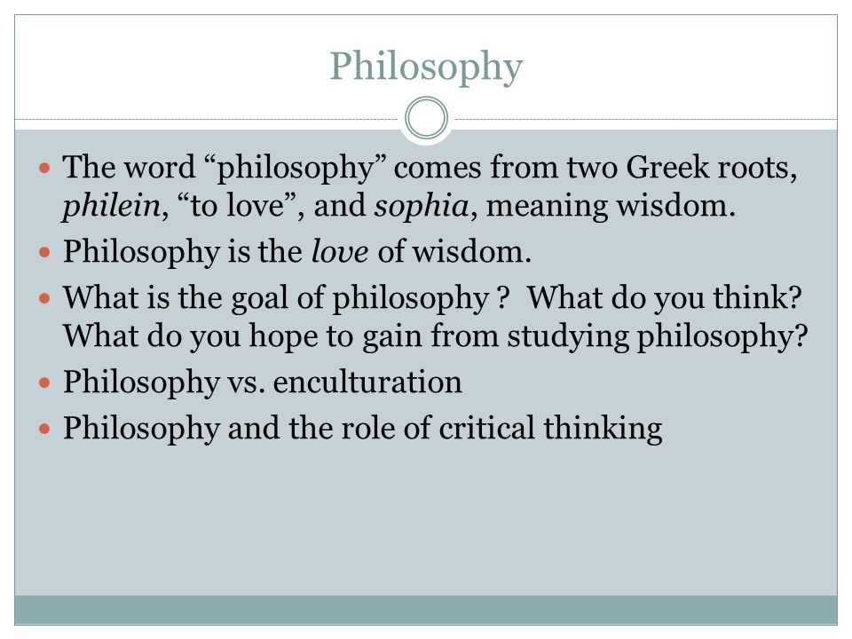 Philosophy The word philosophy comes from two Greek roots, philein, to love , and sophia, meaning wisdom.
