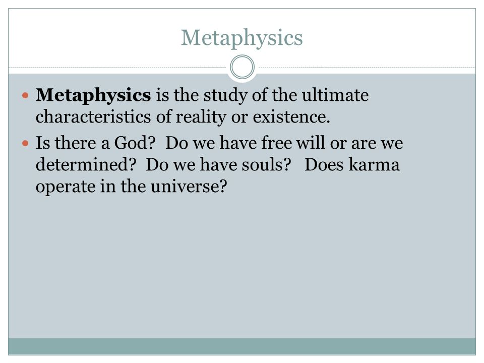 Metaphysics Metaphysics is the study of the ultimate characteristics of reality or existence.