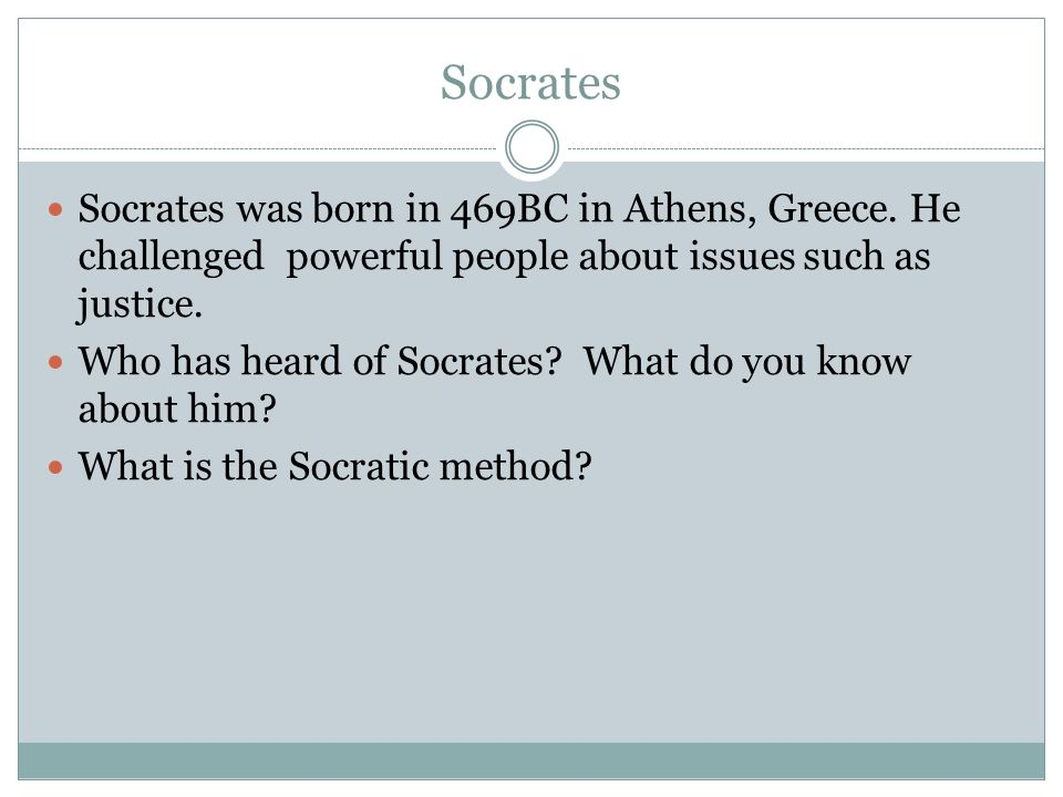 Socrates Socrates was born in 469BC in Athens, Greece. He challenged powerful people about issues such as justice.