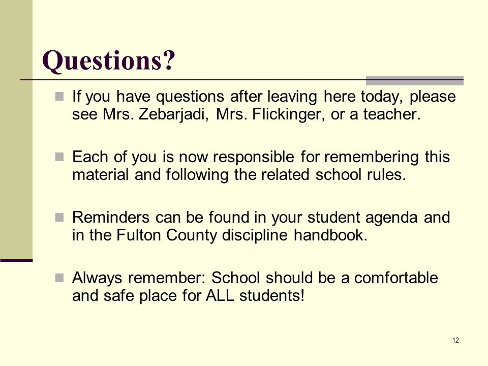 Questions If you have questions after leaving here today, please see Mrs. Zebarjadi, Mrs. Flickinger, or a teacher.