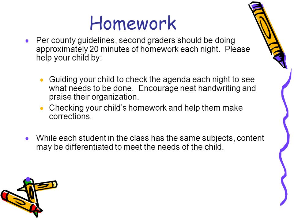 Homework Per county guidelines, second graders should be doing approximately 20 minutes of homework each night. Please help your child by: