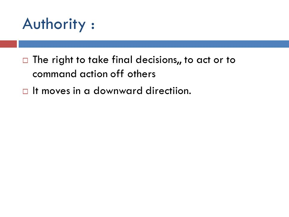 Authority : The right to take final decisions,, to act or to command action off others.