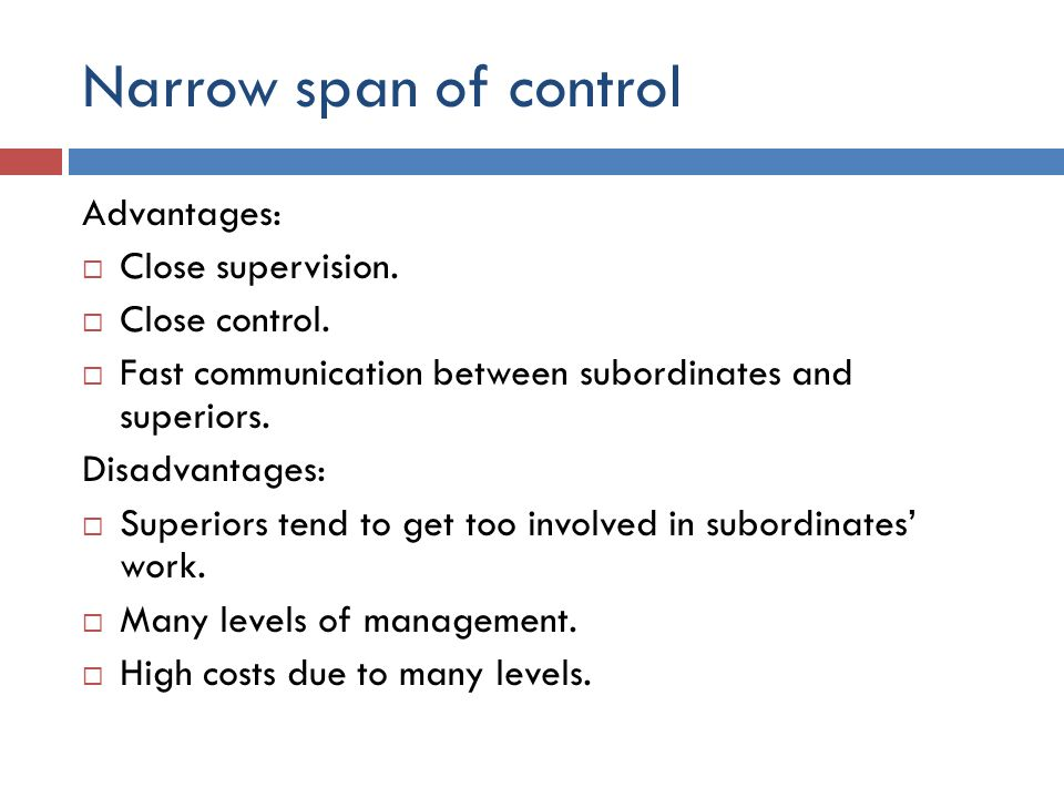 Narrow span of control Advantages: Close supervision. Close control.