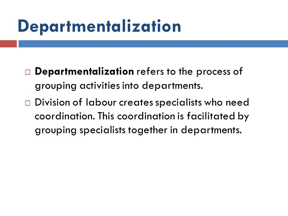 Departmentalization Departmentalization refers to the process of grouping activities into departments.