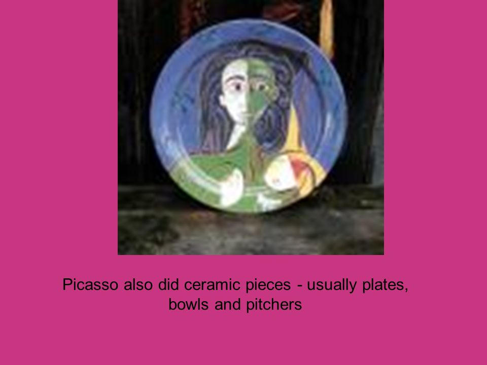 Picasso also did ceramic pieces - usually plates, bowls and pitchers