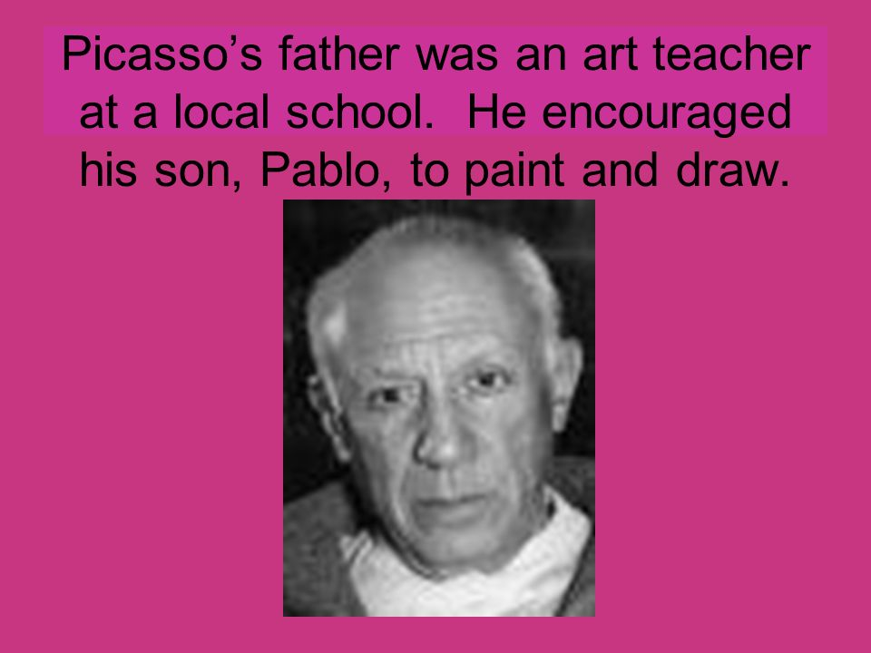 Picasso's father was an art teacher at a local school