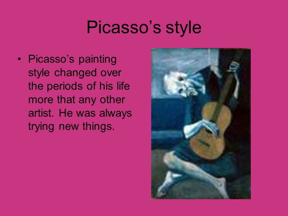 Picasso's style Picasso's painting style changed over the periods of his life more that any other artist.