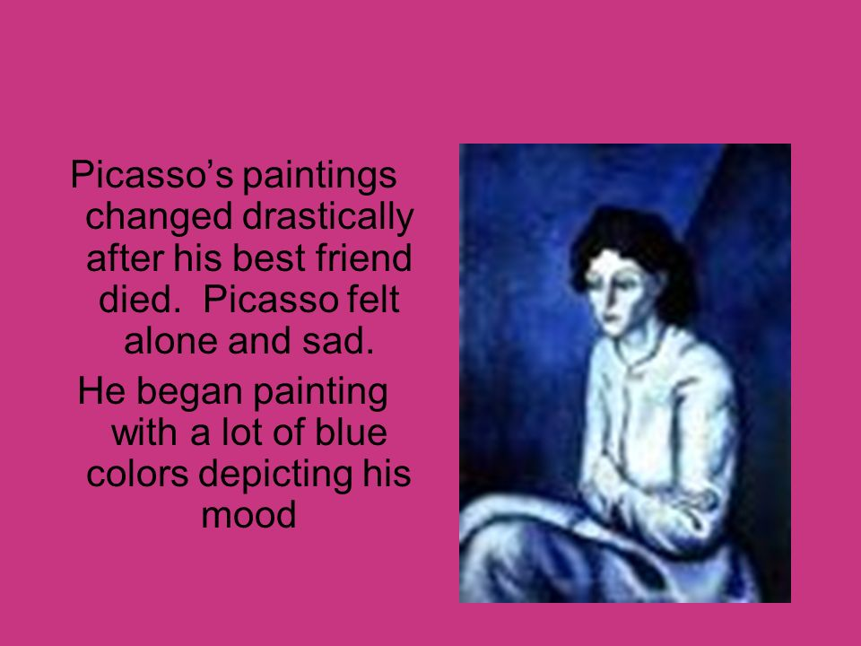 He began painting with a lot of blue colors depicting his mood