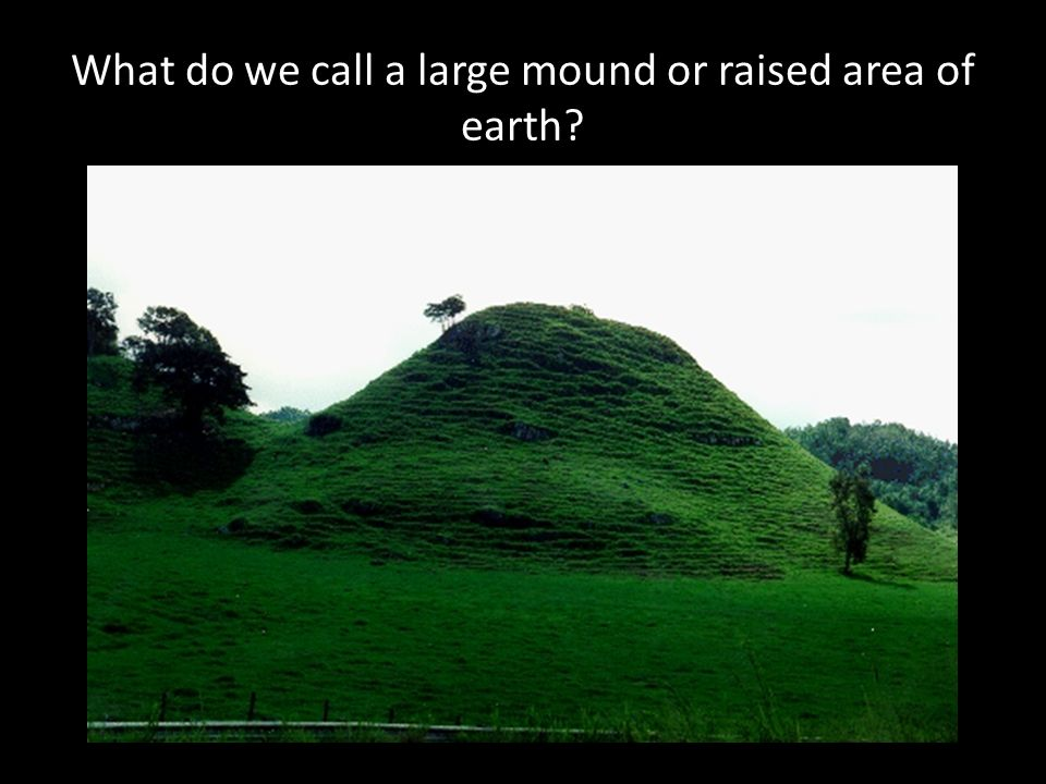 What do we call a large mound or raised area of earth