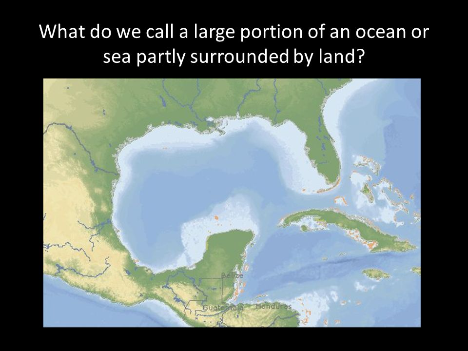 What do we call a large portion of an ocean or sea partly surrounded by land