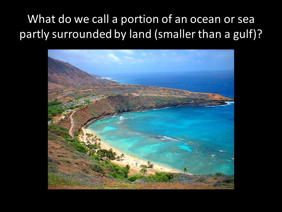 What do we call a portion of an ocean or sea partly surrounded by land (smaller than a gulf)