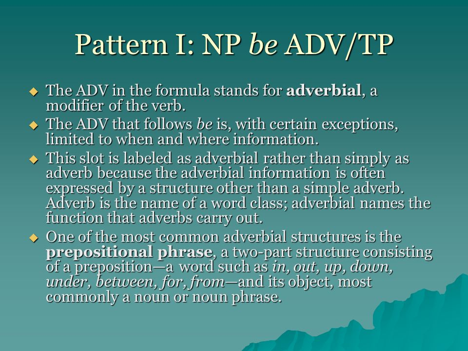 Pattern I: NP be ADV/TP The ADV in the formula stands for adverbial, a modifier of the verb.