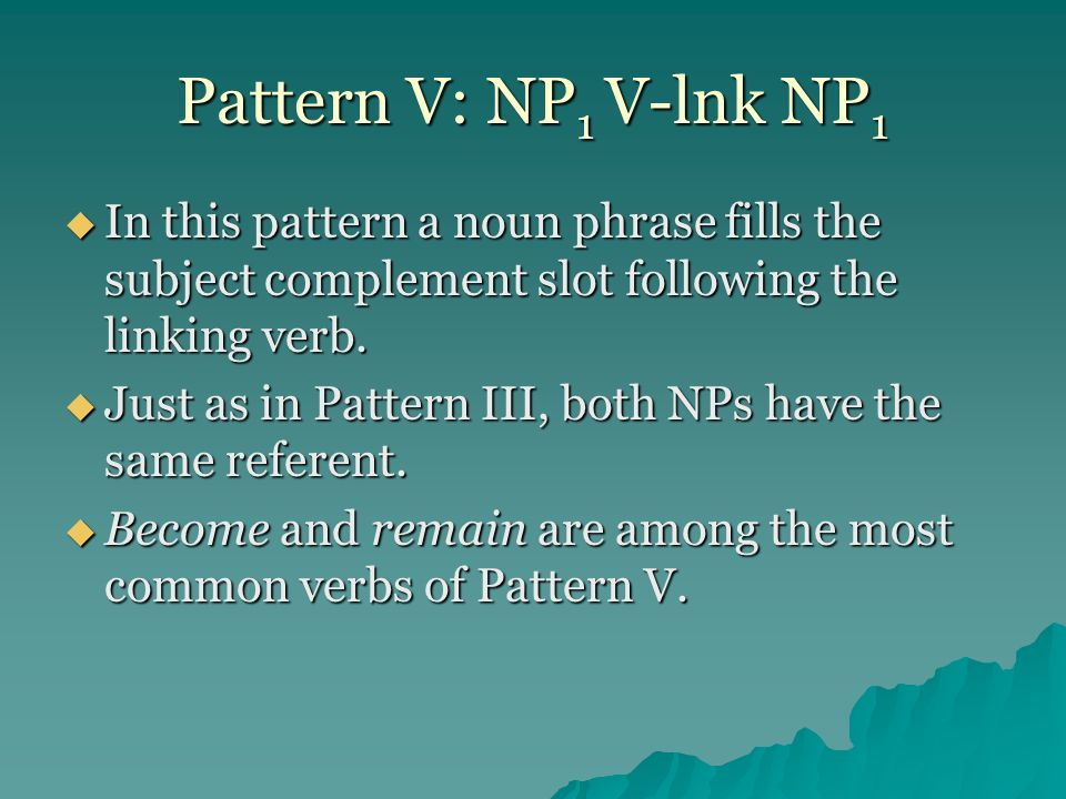 Pattern V: NP1 V-lnk NP1 In this pattern a noun phrase fills the subject complement slot following the linking verb.