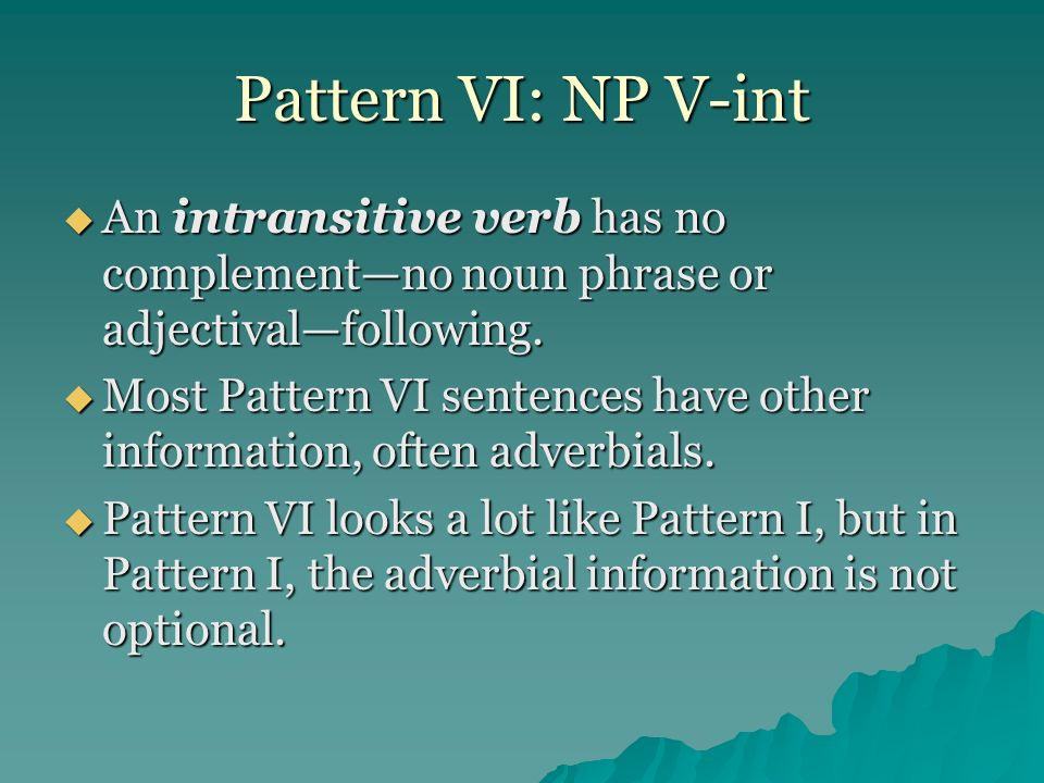 Pattern VI: NP V-int An intransitive verb has no complement—no noun phrase or adjectival—following.