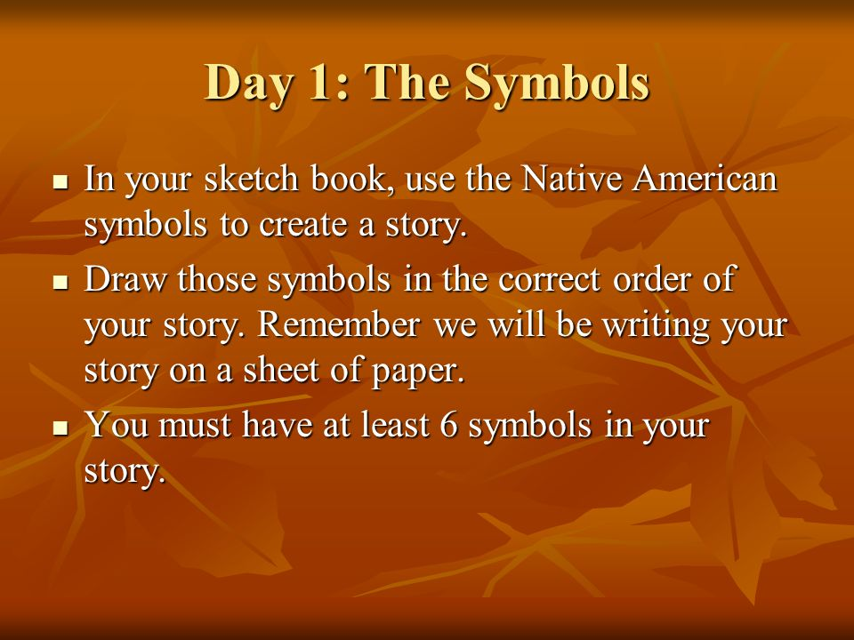 Day 1: The Symbols In your sketch book, use the Native American symbols to create a story.