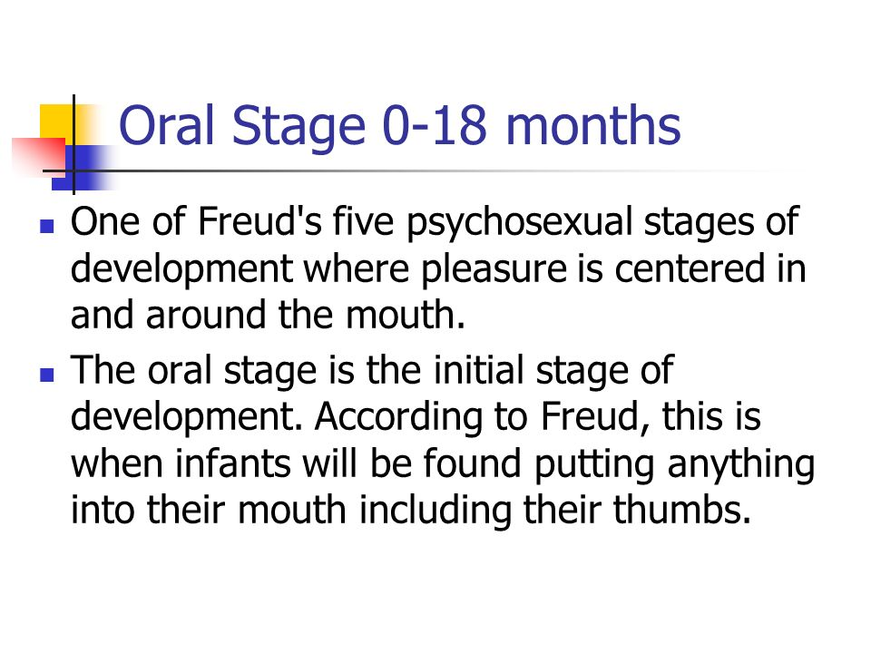 Oral Stage 0-18 months One of Freud s five psychosexual stages of development where pleasure is centered in and around the mouth.
