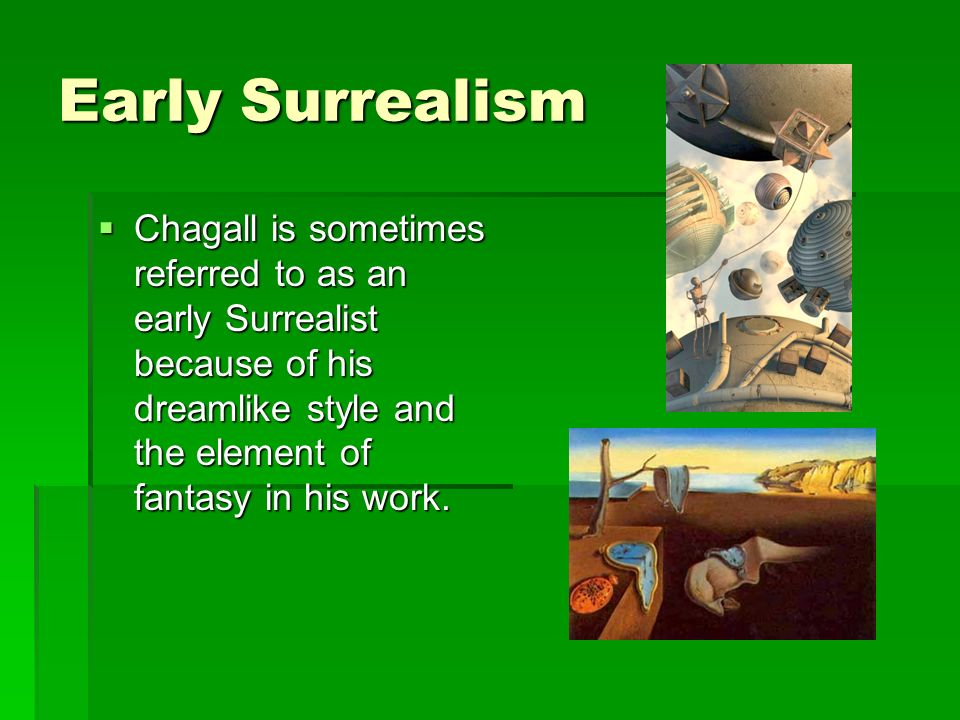 Early Surrealism Chagall is sometimes referred to as an early Surrealist because of his dreamlike style and the element of fantasy in his work.