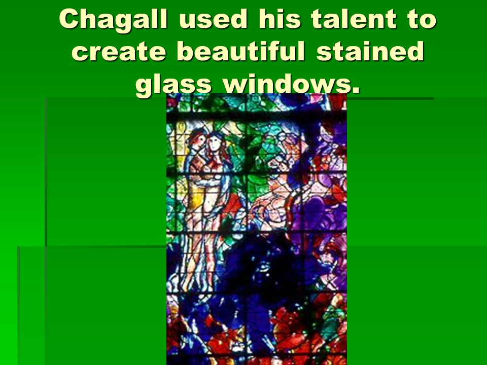 Chagall used his talent to create beautiful stained glass windows.