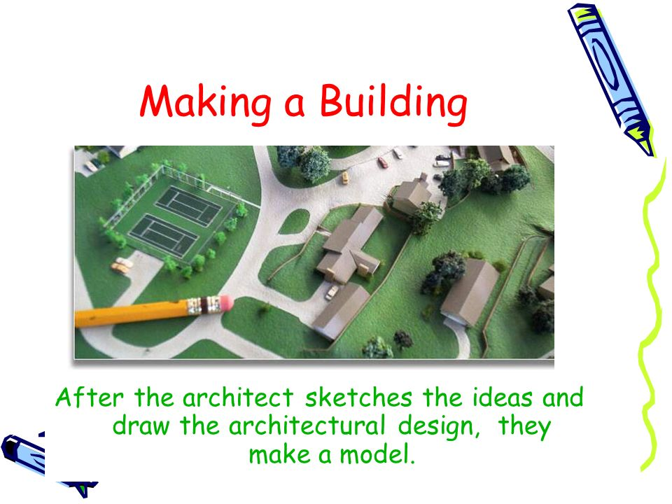 Making a Building After the architect sketches the ideas and draw the architectural design, they make a model.