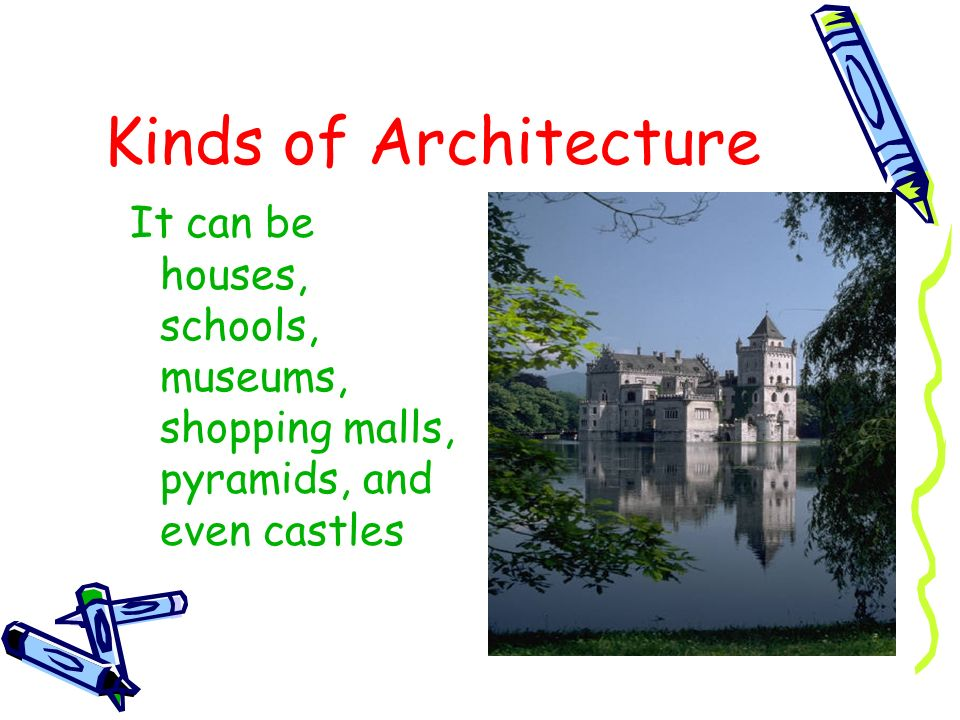 Kinds of Architecture It can be houses, schools, museums, shopping malls, pyramids, and even castles.