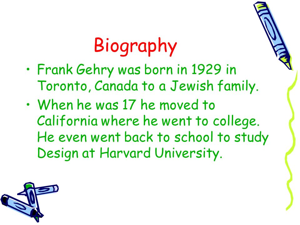 Biography Frank Gehry was born in 1929 in Toronto, Canada to a Jewish family.