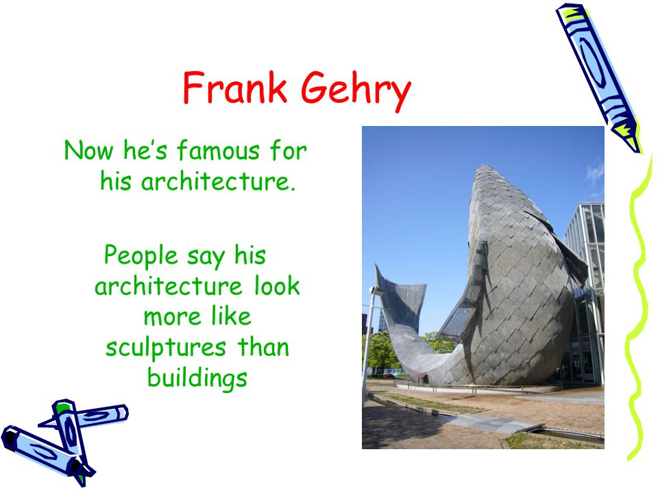 Frank Gehry Now he's famous for his architecture.