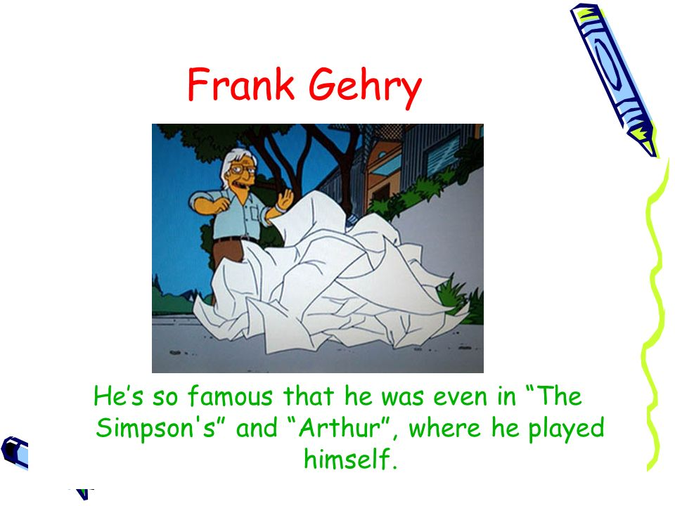 Frank Gehry He's so famous that he was even in The Simpson s and Arthur , where he played himself.