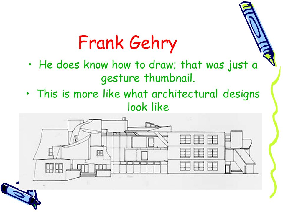 Frank Gehry He does know how to draw; that was just a gesture thumbnail.