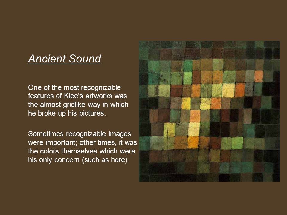 Ancient Sound One of the most recognizable features of Klee's artworks was the almost gridlike way in which he broke up his pictures.
