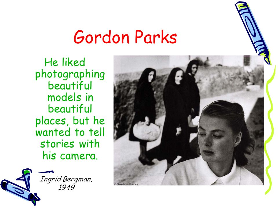 Gordon ParksHe liked photographing beautiful models in beautiful places, but he wanted to tell stories with his camera.