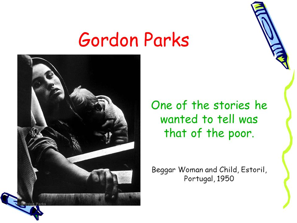 Gordon Parks One of the stories he wanted to tell was that of the poor.