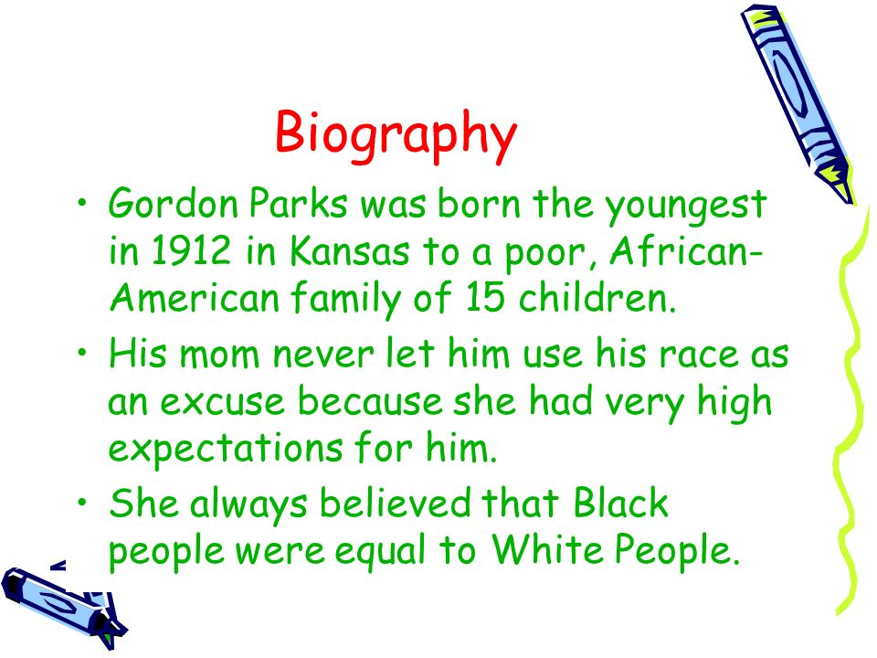 BiographyGordon Parks was born the youngest in 1912 in Kansas to a poor, African-American family of 15 children.