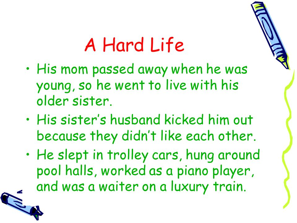 A Hard LifeHis mom passed away when he was young, so he went to live with his older sister.