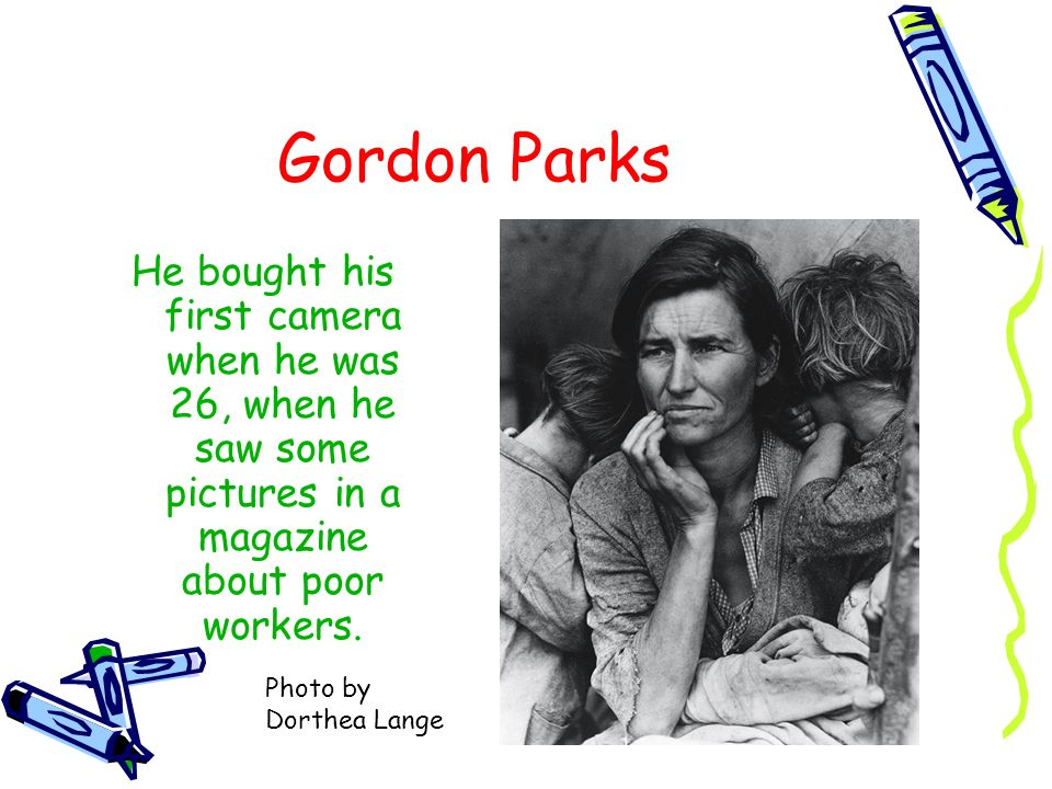 Gordon ParksHe bought his first camera when he was 26, when he saw some pictures in a magazine about poor workers.