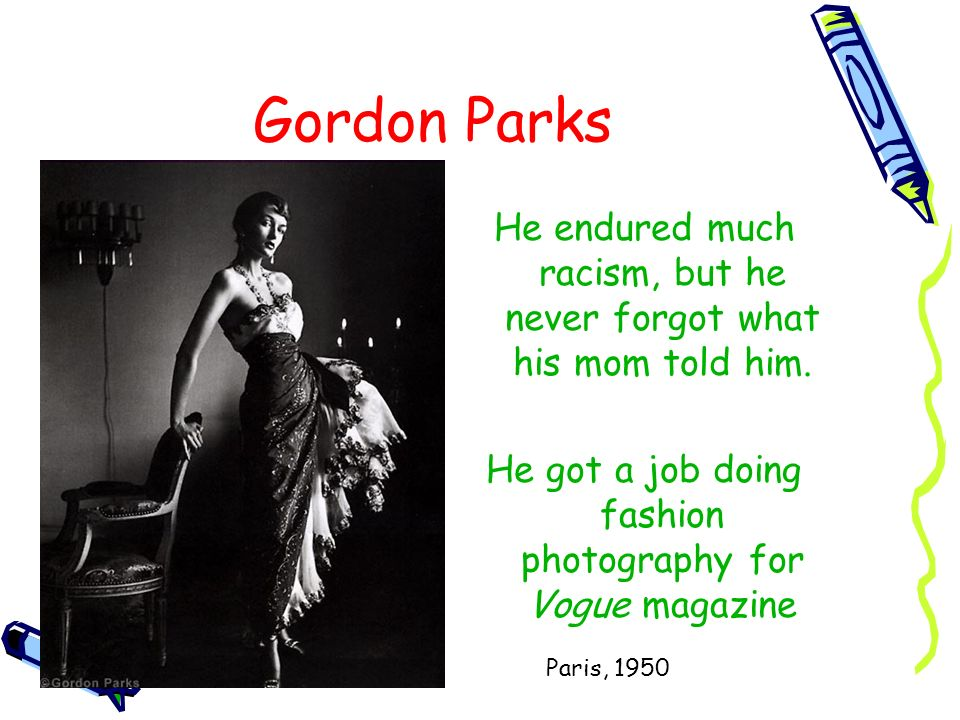 Gordon Parks He endured much racism, but he never forgot what his mom told him. He got a job doing fashion photography for Vogue magazine.