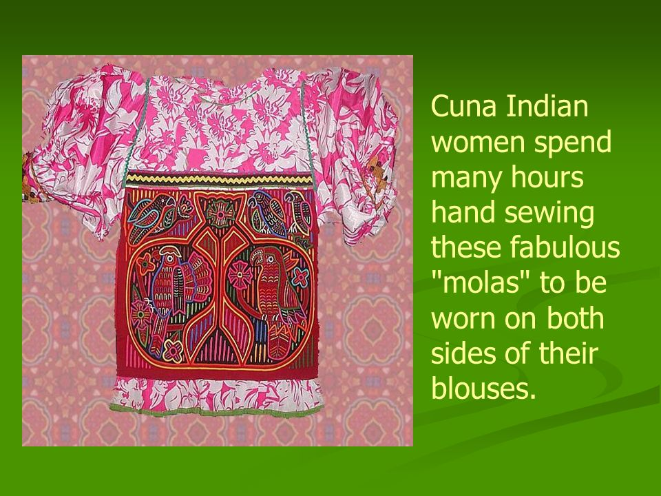 Cuna Indian women spend many hours hand sewing these fabulous molas to be worn on both sides of their blouses.