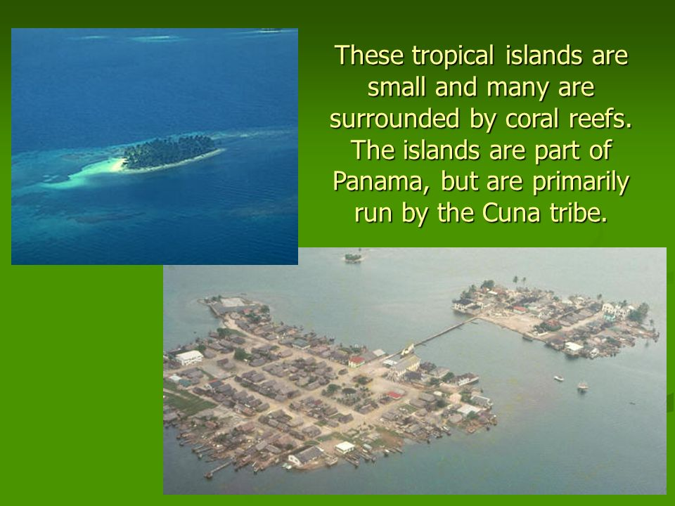 These tropical islands are small and many are surrounded by coral reefs.