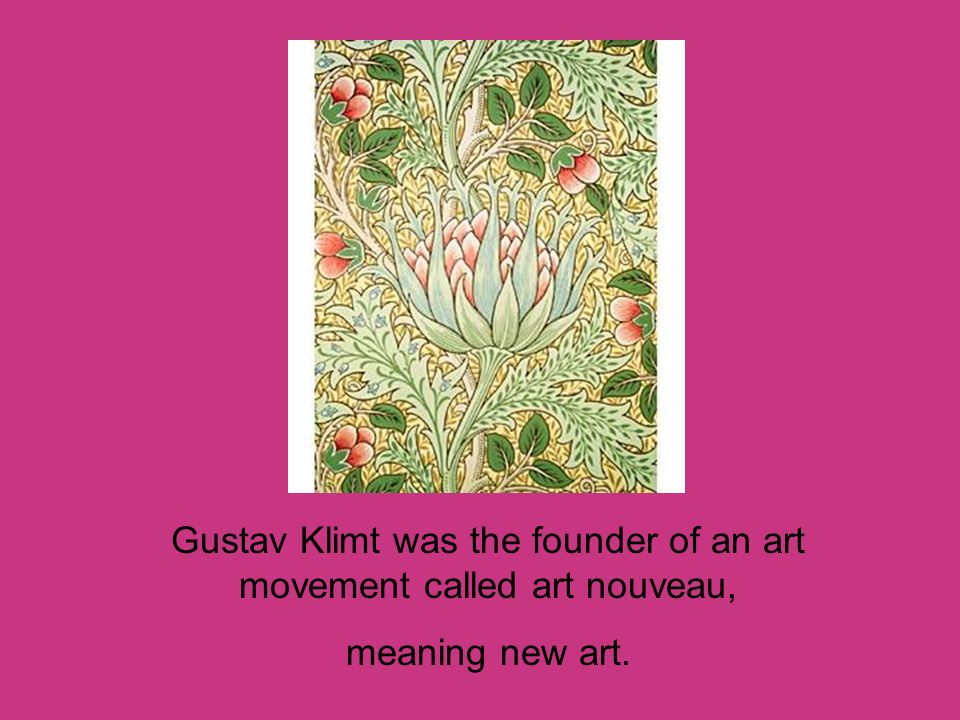 Gustav Klimt was the founder of an art movement called art nouveau,