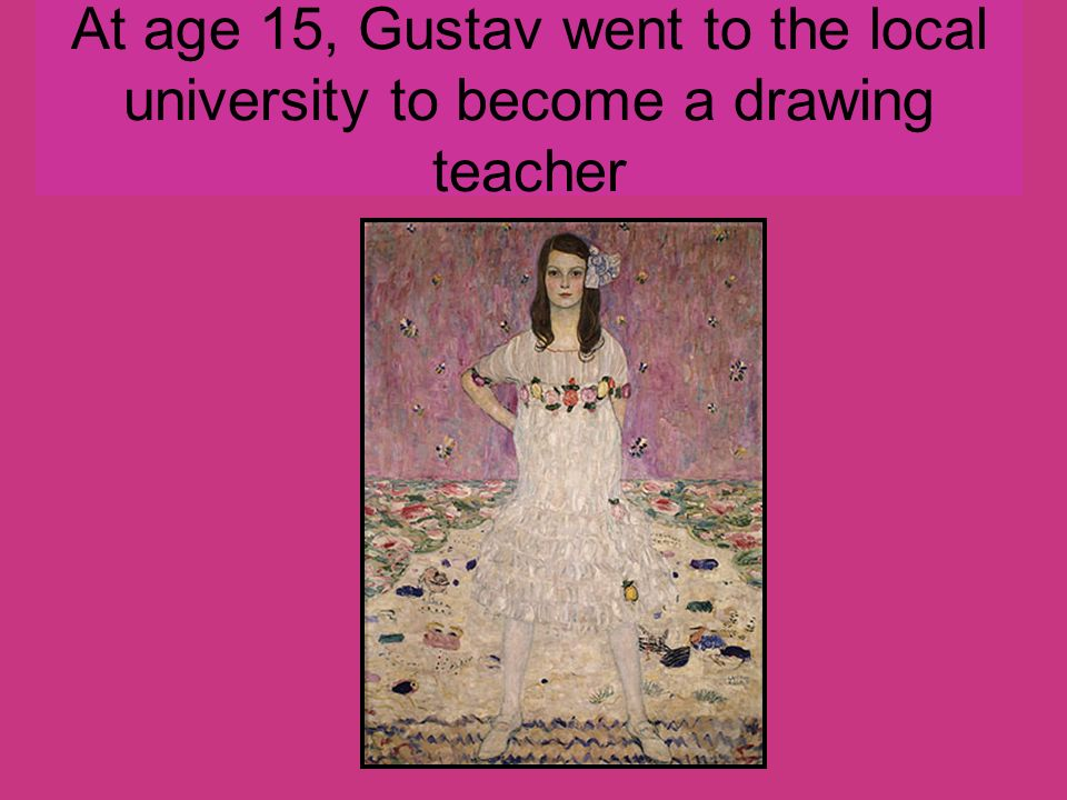 At age 15, Gustav went to the local university to become a drawing teacher