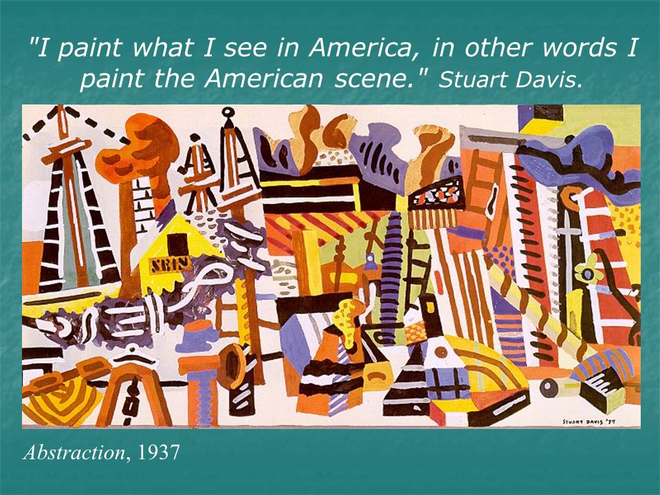 I paint what I see in America, in other words I paint the American scene. Stuart Davis.
