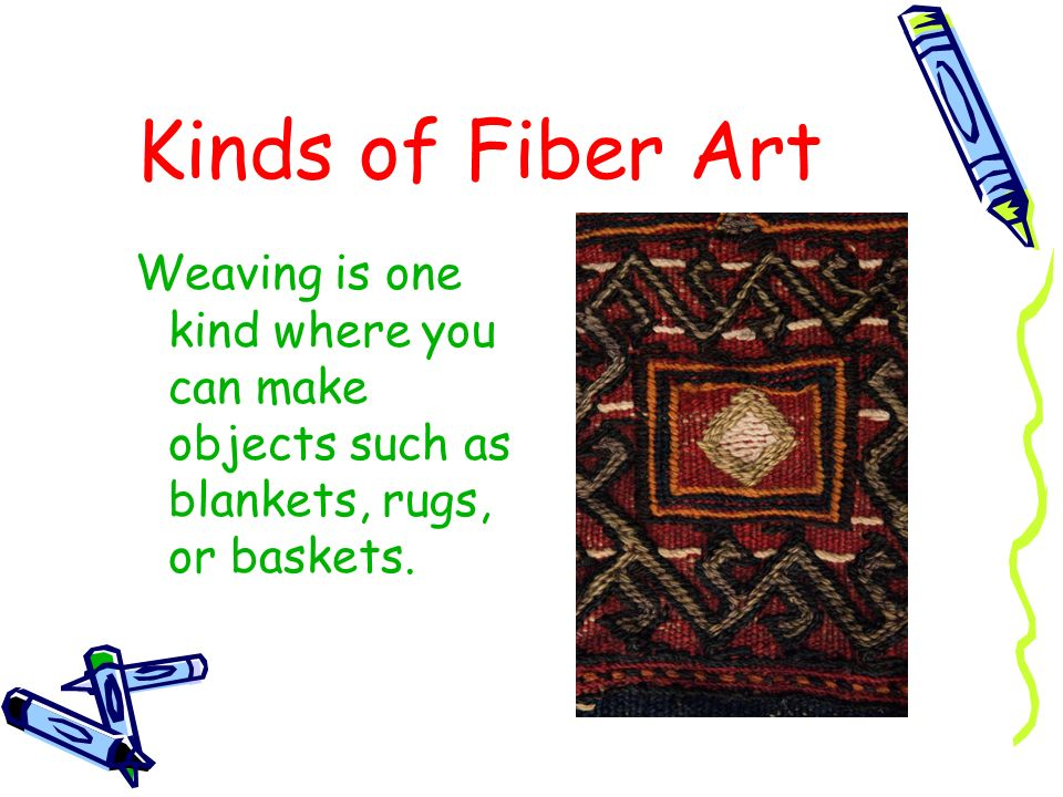 Kinds of Fiber Art Weaving is one kind where you can make objects such as blankets, rugs, or baskets.