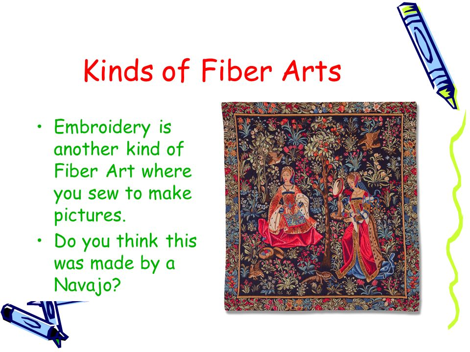 Kinds of Fiber Arts Embroidery is another kind of Fiber Art where you sew to make pictures.