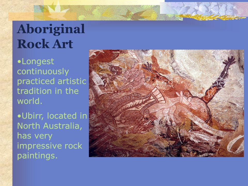 Aboriginal Rock Art Longest continuously practiced artistic tradition in the world.