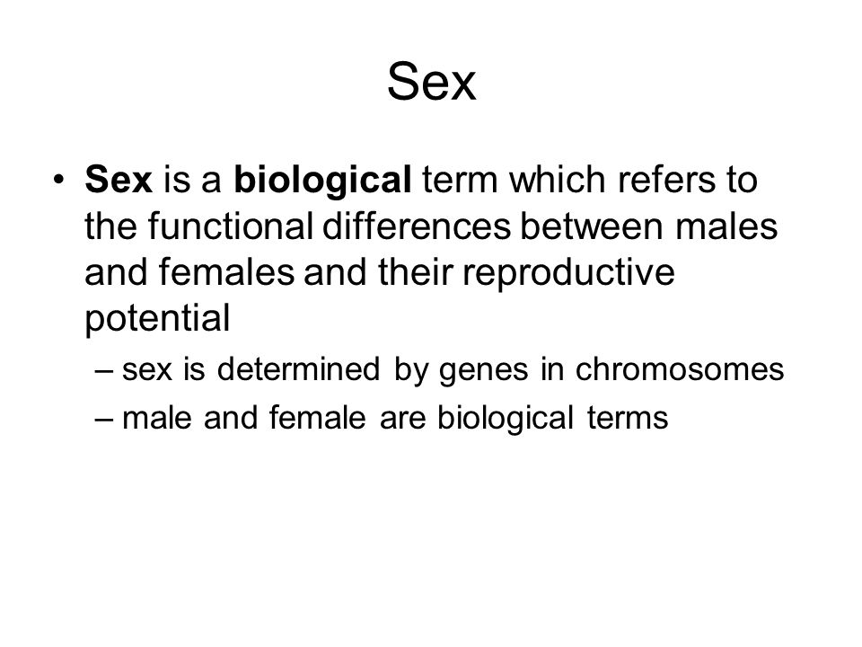 Sex Sex is a biological term which refers to the functional differences between males and females and their reproductive potential.